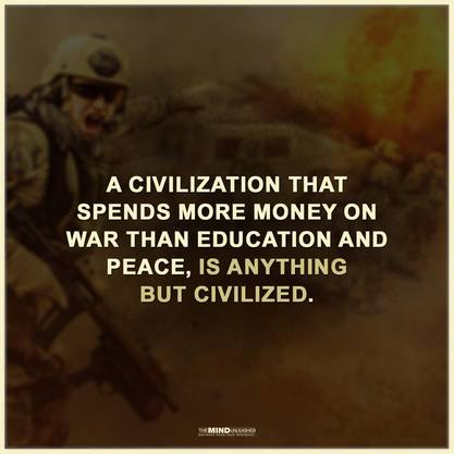 A civilization that spends more money on war than education and peace, is anything but civilized.